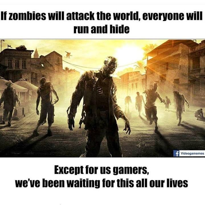 Actually... even we gamers will run and hide cus the main objective is to survive. The difference is that we know the weakness of the zombies and we know what is essential for survival including fuel.
