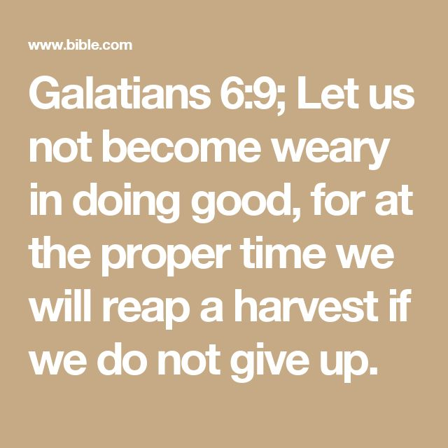 Galatians 6:9; Let us not become weary in doing good, for at the proper time we will reap a harvest if we do not give up.
