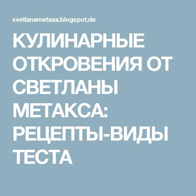 КУЛИНАРНЫЕ   ОТКРОВЕНИЯ   ОТ  СВЕТЛАНЫ МЕТАКСА: РЕЦЕПТЫ-ВИДЫ ТЕСТА