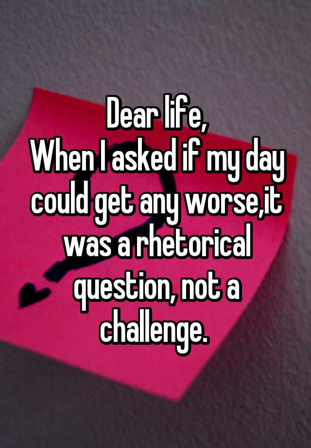 Dear life, When I asked if my day could get any worse,it was a rhetorical question, not a challenge.