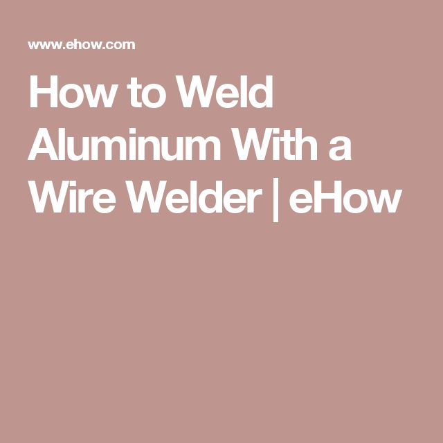 How to Weld Aluminum With a Wire Welder | eHow