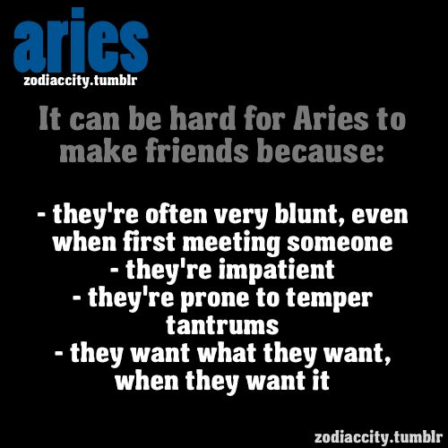 It can be hard for ARIES to make friends because….