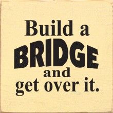 Build a BRIDGE and GET OVER IT!! - Using this when ever someone is throwing a pity party for themselves!!