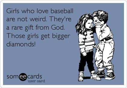 Girls who love baseball are not weird. They're a rare gift from God. Those girls get bigger diamonds!