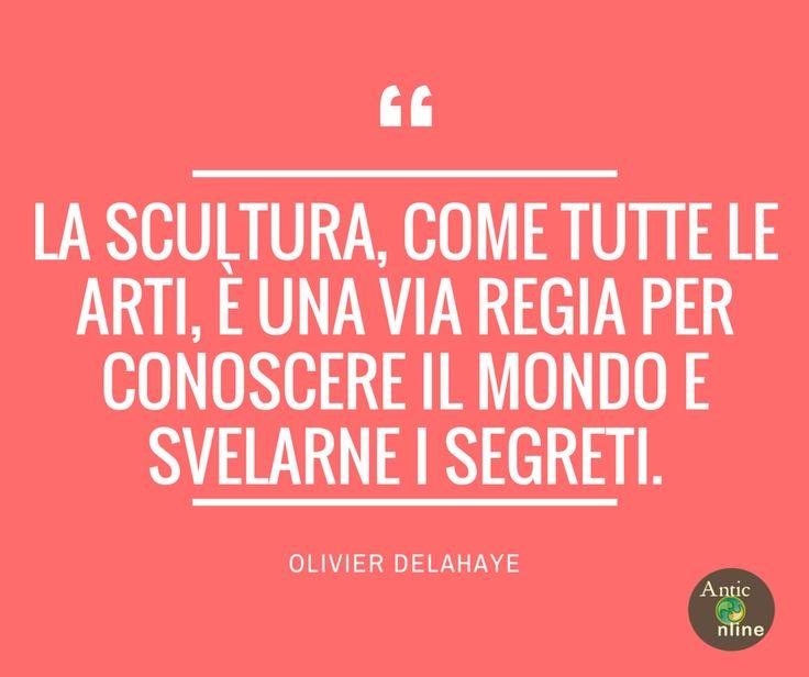 La scultura, come tutte le arti, è una via regia per conoscere il mondo e svelarne i segreti #arte #art #quotes #aforismi #citazioni #delahaye