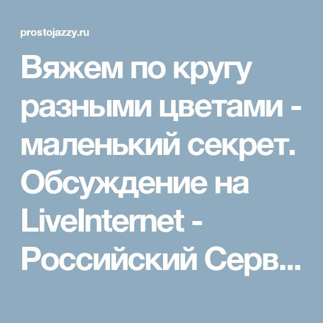 Вяжем по кругу разными цветами - маленький секрет. Обсуждение на LiveInternet - Российский Сервис Онлайн-Дневников