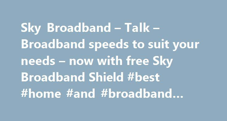 Sky Broadband – Talk – Broadband speeds to suit your needs – now with free Sky Broadband Shield #best #home #and #broadband #deals http://broadband.remmont.com/sky-broadband-talk-broadband-speeds-to-suit-your-needs-now-with-free-sky-broadband-shield-best-home-and-broadband-deals-2/  #broadband ireland # Sky Broadband, Fibre & Talk Here's the legal bit 10 a month Box Sets: HD package for 10 per month for 12 months. The then current price applies after the offer period. See sky.ie/talkboxsets…