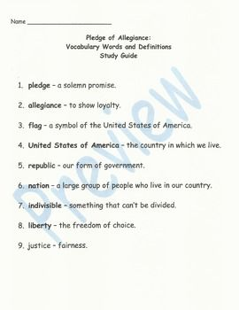 Pledge of Allegiance Vocabulary Unit This unit can be used for a Back to School activity, Veterans Day, Flag Day, Presidents Day, or any other time during the school year. The unit consists of:Page 1:Pledge vocabulary words and definitions study guidePage 2:Pledge vocabulary matching testPage 3:Pledge vocabulary spelling list study guidePage 4:Pledge of Allegiance spelling test sheetPage 5/6/7:Pledge vocabulary word flash cardsPage 8:Pledge of Allegiance mini posterPage 9:Pledge activity…