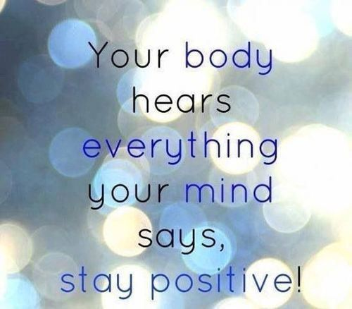 say positive things in your head and your body will follow
