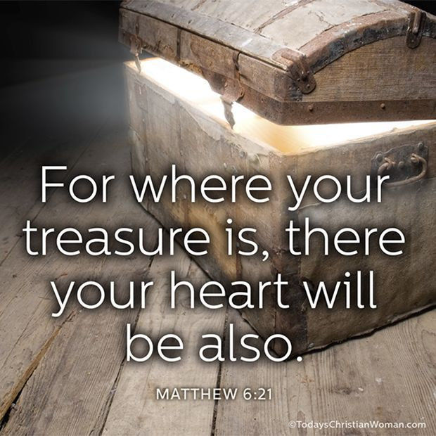 Matthew 6:21: For where your treasure is, there your heart will be also.