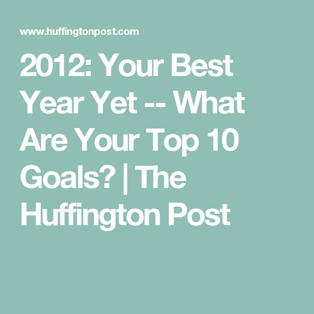 2012: Your Best Year Yet -- What Are Your Top 10 Goals? | The Huffington Post