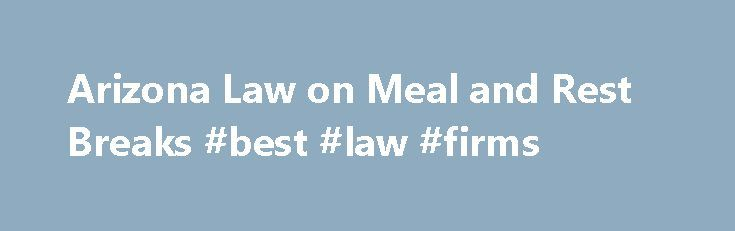 Arizona Law on Meal and Rest Breaks #best #law #firms http://laws.remmont.com/arizona-law-on-meal-and-rest-breaks-best-law-firms/  #arizona state law # Arizona Law on Meal and Rest Breaks Does your Arizona employer give you meal breaks or rest breaks? You might be surprised to learn that federal law doesn't give employees the right to time off to eat lunch (or another meal) or the right to take short breaks during the work […]