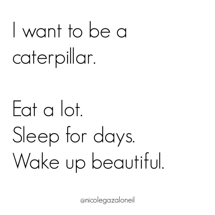 I want to be a caterpillar - eat a lot, sleep for days, wake up beautiful.jpg