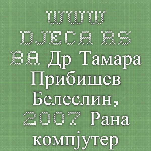 2007 Рана компјутерска писменост:  могућности и ризици за развој и учење дјеце предшколског  узраста Др Тамара Прибишев Белеслин,