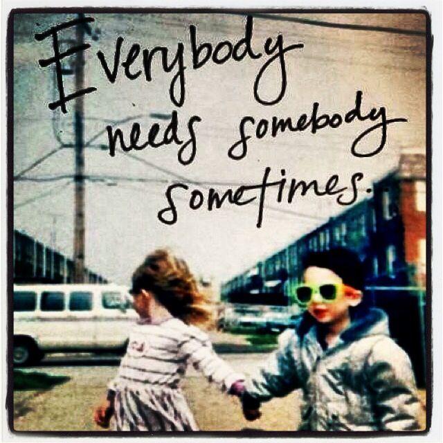 Everybody needs somebody sometimes