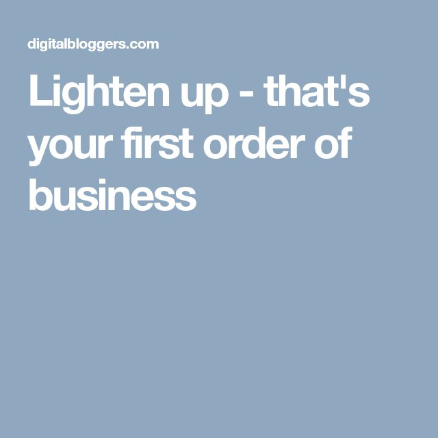 Lighten up - that's your first order of business