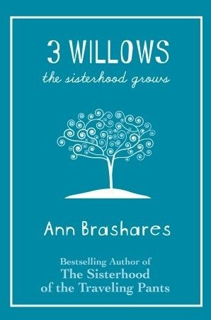"""3 Willows: The Sisterhood Grows""  by Ann Brashares / My Rating: 2 out of 5 (Don't go into this book thinking it will have any of the magic that The Sisterhood books had and you'll be fine. I'd definitely categorize it on the YA ladder as being for the younger tween crowd. Overall it was a cute, quick read that attempted to deal with heavy subject matter but just way too glossed over for my liking.)"