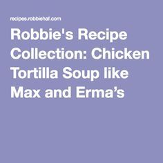Robbie's Recipe Collection: Chicken Tortilla Soup like Max and Erma's