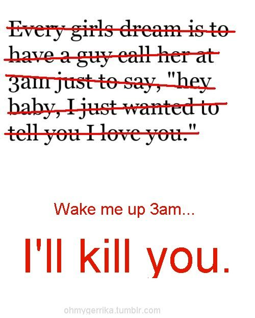 Pretty much... LOL, I hate bein woken in tha middle of tha night for no reason!!!