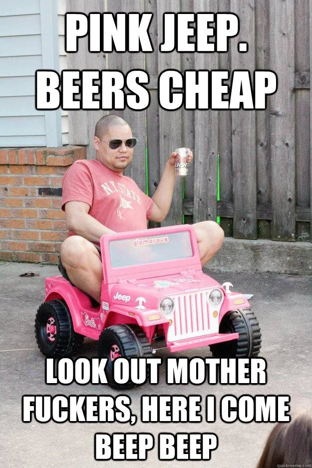 pink jeep. beers cheap look out mother fuckers, here i come beep ...