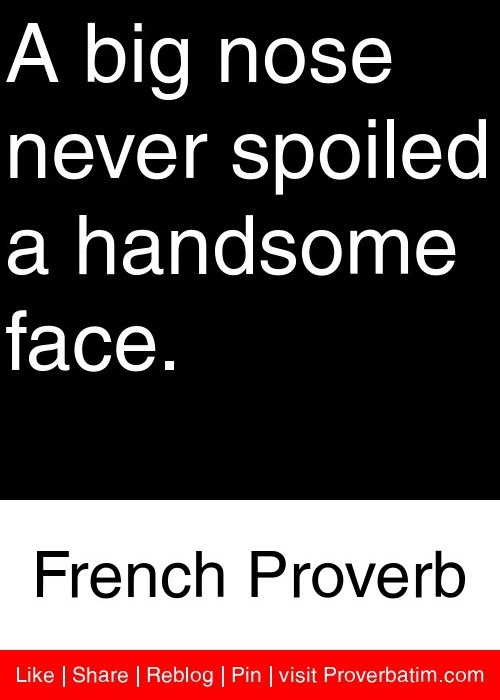 A big nose never spoiled a handsome face. - French Proverb #proverbs #quotes