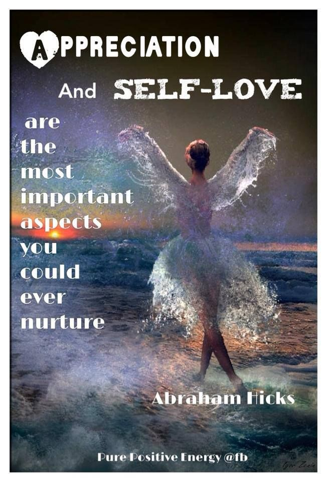 Appreciation And Self Love...Are The Most Important Aspects You Could Ever Nurture.... -Abraham Hicks