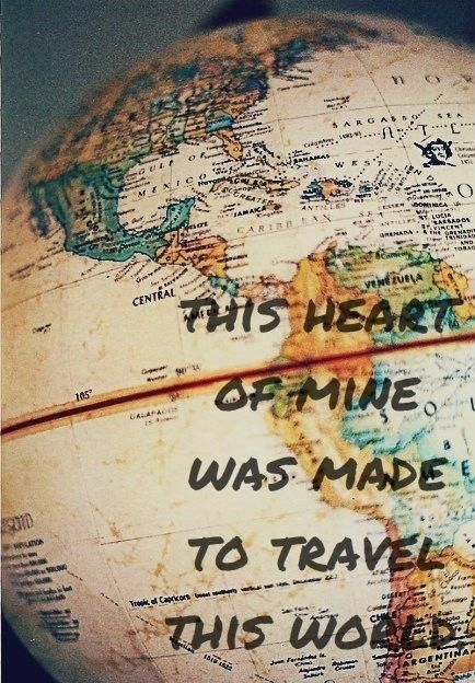 This heart of mine was made to travel this world.