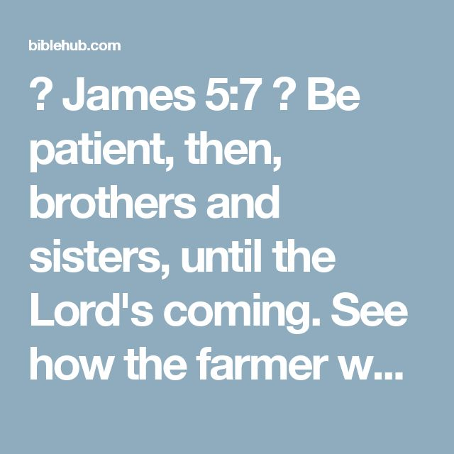 ◄ James 5:7 ►  Be patient, then, brothers and sisters, until the Lord's coming. See how the farmer waits for the land to yield its valuable crop, patiently waiting for the autumn and spring rains.    New Living Translation  Dear brothers and sisters, be patient as you wait for the Lord's return. Consider the farmers who patiently wait for the rains in the fall and in the spring. They eagerly look for the valuable harvest to ripen.