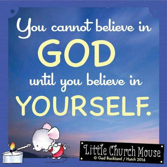 ✞♡✞ You cannot believe in God until you believe in Yourself. Amen...Little Church Mouse 27 Jan. 2016 ✞♡✞