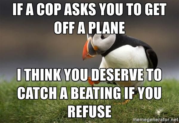 Unpopular Opinion Puffin - if a cop asks you to get off a plane I think you deserve to catch a beating if you refuse