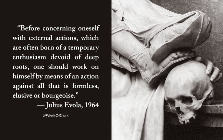 Before concerning oneself with external actions, which are often born of a temporary enthusiasm devoid of deep roots, one should work on himself by means of an action against all that is formless, elusive or bourgeoise. — Julius Evola, 1964