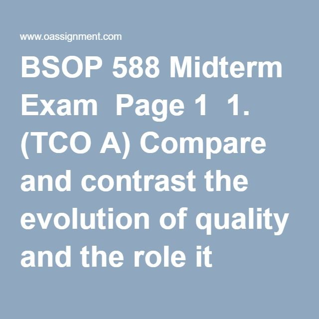 BSOP 588 Midterm Exam  Page 1  1. (TCO A) Compare and contrast the evolution of quality and the role it played in the management of U.S. and Japanese business firms from the 1950s to the present.  2. (TCO B) Compare and contrast the following definitions of quality. Definition 1: Quality is the totality of features and characteristics of a product or service that bears on its ability to satisfy given needs. Definition 2: Quality is meeting or exceeding customer expectations.  3. (TCO A)…