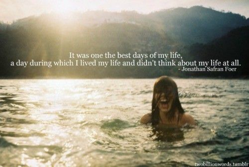 It was one of the best days of my life, a day during which I lived my life and didn't think about my life at all.