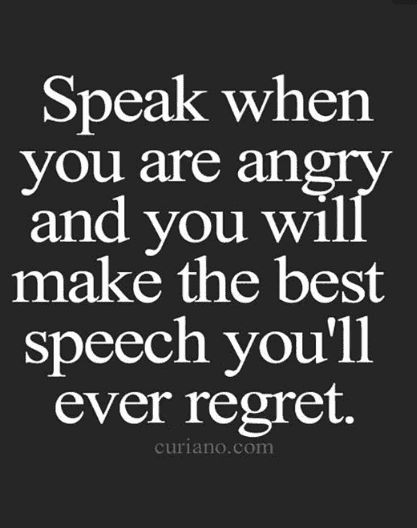 """Speak when you are angry and you will make the best speech you'll ever regret."""