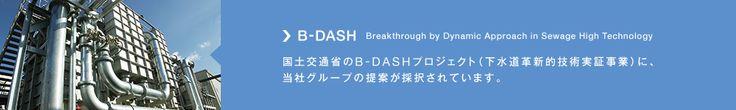 B-DASH Breakthrough by Dynamic Approach in Sewage High Technology 国土交通省のB-DASHプロジェクト(下水道革新的技術実証事業)に、当社グループの提案が採択されています。