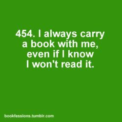 I always have a book with me, although I know that I do not read it – usually more