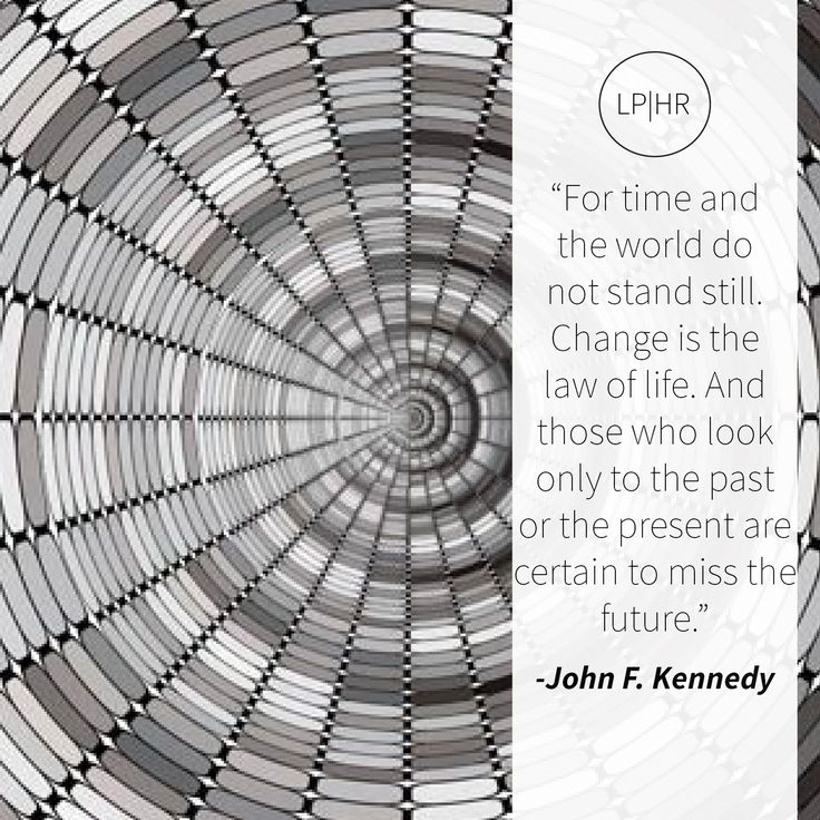 For time + the world do not stand still. #Change is the law of life. Those who look only to the past or the present are certain to miss the future. // @JohnFKennedy #inevitable