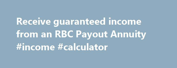 Receive guaranteed income from an RBC Payout Annuity #income #calculator http://income.remmont.com/receive-guaranteed-income-from-an-rbc-payout-annuity-income-calculator/  #income annuity calculator # Receive guaranteed income from an RBC Payout Annuity. One of the biggest worries Canadians have about retirement is whether they will have enough money to carry them through these years. With RBC Payout Annuities, you can receive guaranteed income for life, or a specific term—so you can enjoy…
