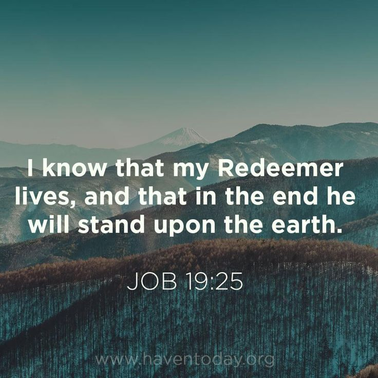 Job 19:25   - I know that my Redeemer lives, and that in the end he will stand upn the earth.