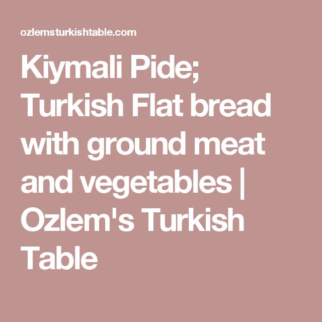 Kiymali Pide; Turkish Flat bread with ground meat and vegetables | Ozlem's Turkish Table