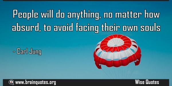People will do anything no matter how absurd to avoid facing their own souls  People will do anything no matter how absurd to avoid facing their own souls  For more #brainquotes http://ift.tt/28SuTT3  The post People will do anything no matter how absurd to avoid facing their own souls appeared first on Brain Quotes.  http://ift.tt/2g72k8R
