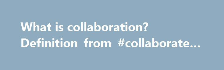 What is collaboration? Definition from #collaborate #synonym http://bahamas.remmont.com/what-is-collaboration-definition-from-collaborate-synonym/  # collaboration Collaboration is a joint effort of multiple individuals or work groups to accomplish a task or project. Within an organization, collaboration typically involves the ability of two or more people to view and contribute to documents or other content over a network. In the enterprise, the ability to collaborate and communicate is…