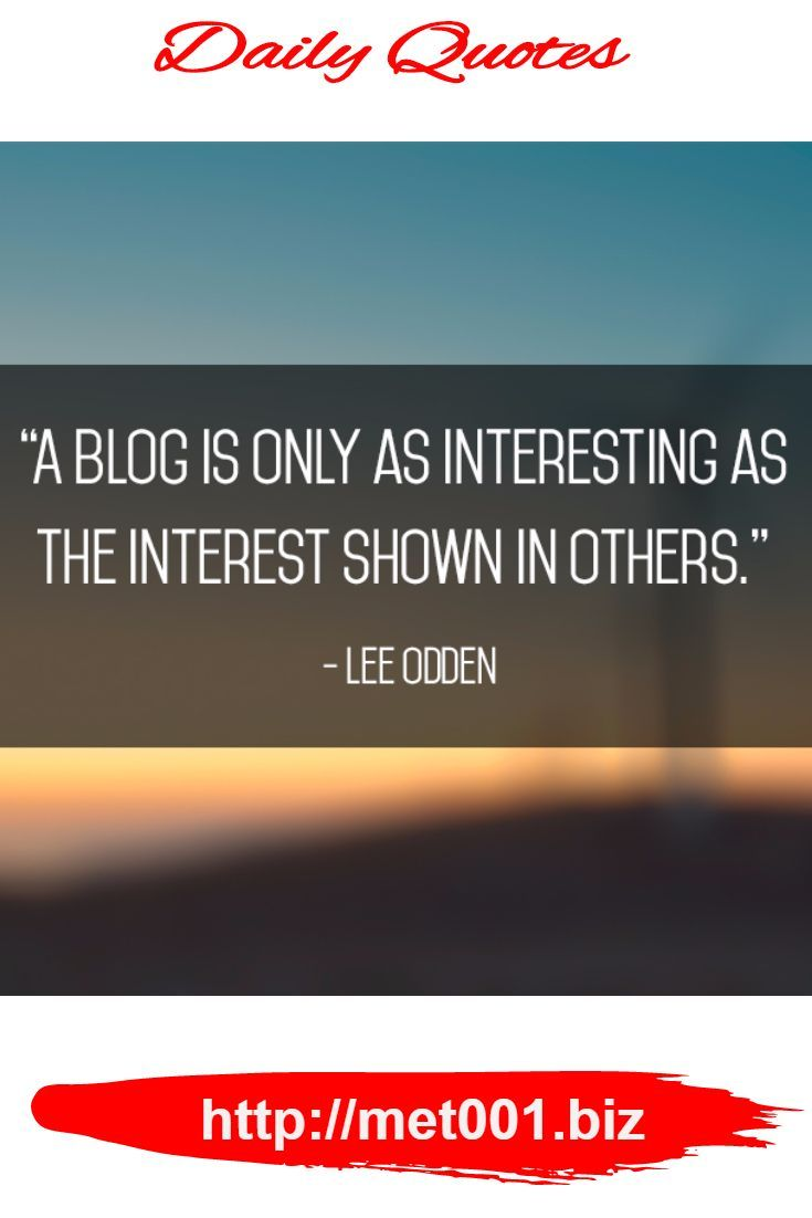"""A blog is only as interesting as the interest shown in others."" – Lee Odden"