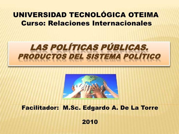 UNIVERSIDAD TECNOLÓGICA OTEIMACurso: Relaciones InternacionalesLas Políticas Públicas.Productos del sistema Po...
