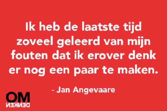 Ik heb de laatste tijd zoveel geleerd van mijn fouten dat ik erover denk er nog een paar te maken - Jan Angevaare