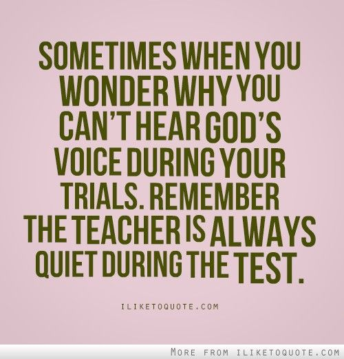 Sometimes when you wonder why you can't hear God's voice during your trials. Remember the teacher is always quiet during the test.