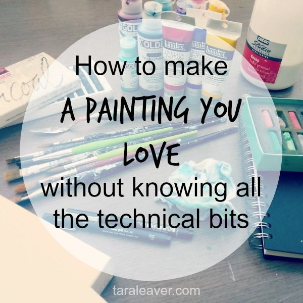 how to make a painting you love, with just enough technical tips to be helpful!