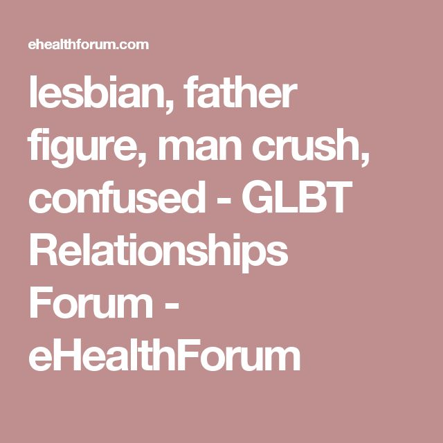 lesbian, father figure, man crush, confused  - GLBT Relationships Forum - eHealthForum