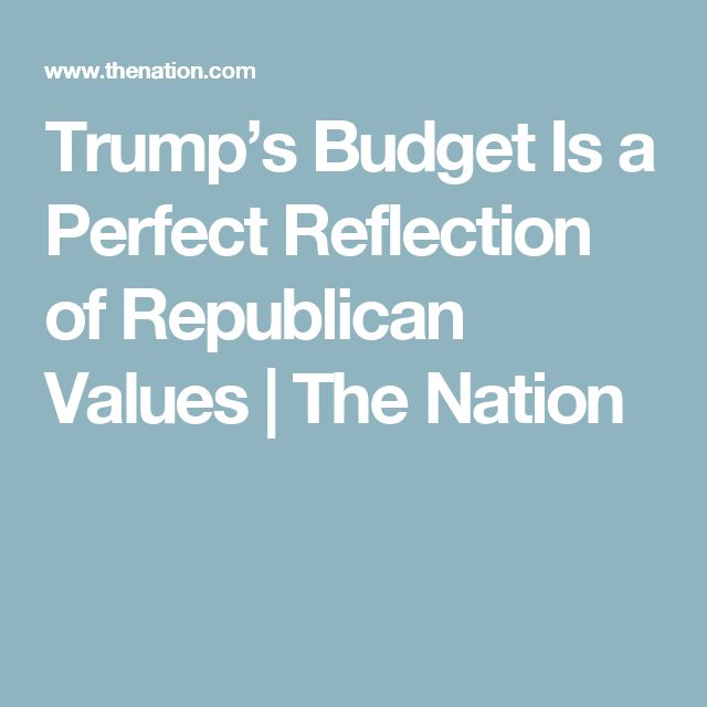 Trump's Budget Is a Perfect Reflection of Republican Values   The Nation