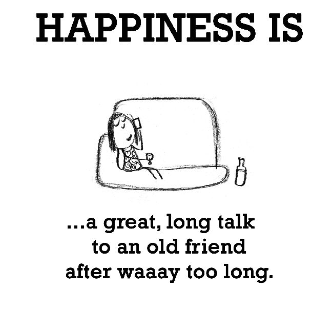 Happiness Is A Great Long Talk To An Old Friend After Waaay Too